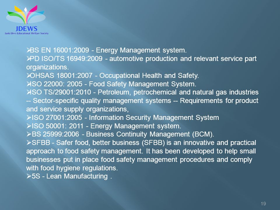 19 BS EN 16001:2009 - Energy Management system. PD ISO/TS 16949:2009 - automotive production and relevant service part organizations. OHSAS 18001:2007