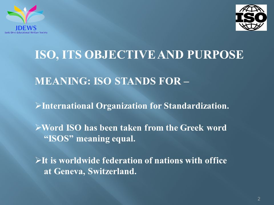 2 ISO, ITS OBJECTIVE AND PURPOSE MEANING: ISO STANDS FOR – International Organization for Standardization. Word ISO has been taken from the Greek word