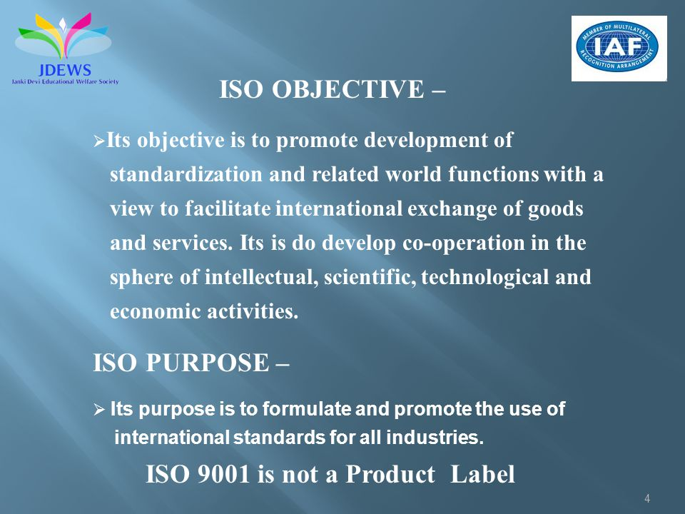 4 ISO OBJECTIVE – Its objective is to promote development of standardization and related world functions with a view to facilitate international excha