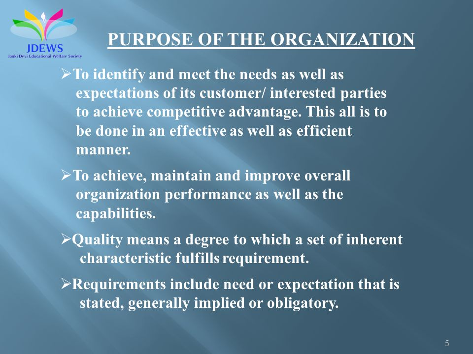 5 PURPOSE OF THE ORGANIZATION To identify and meet the needs as well as expectations of its customer/ interested parties to achieve competitive advantage.
