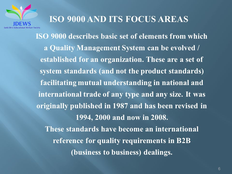 6 ISO 9000 AND ITS FOCUS AREAS ISO 9000 describes basic set of elements from which a Quality Management System can be evolved / established for an org