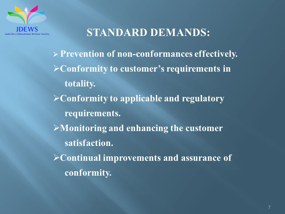 7 STANDARD DEMANDS: Prevention of non-conformances effectively. Conformity to customers requirements in totality. Conformity to applicable and regulat