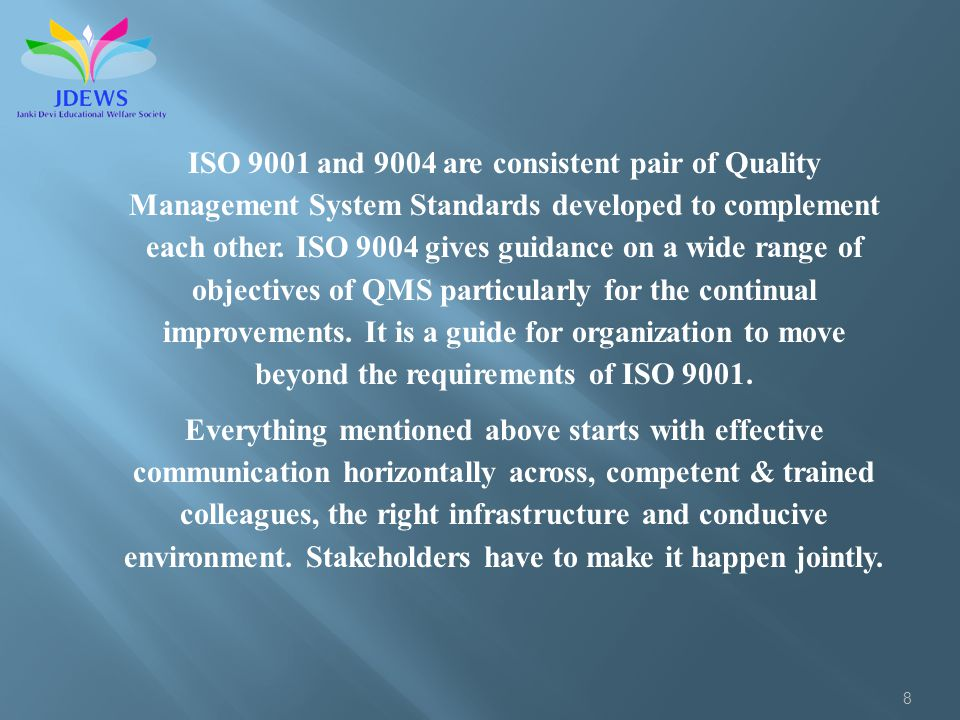 8 ISO 9001 and 9004 are consistent pair of Quality Management System Standards developed to complement each other. ISO 9004 gives guidance on a wide r