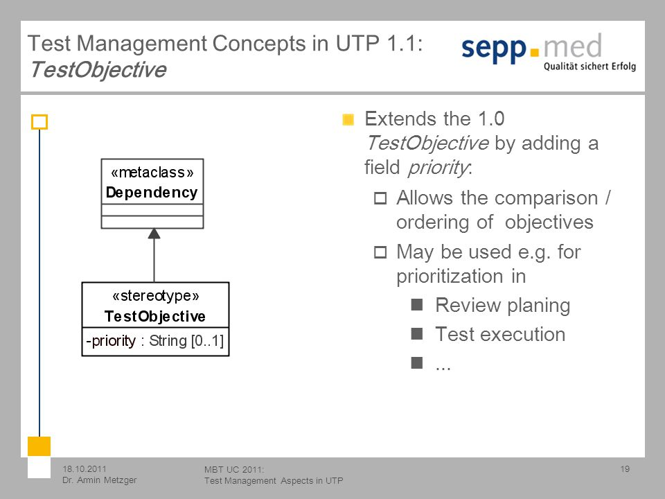 18.10.2011 Dr. Armin Metzger MBT UC 2011: Test Management Aspects in UTP Extends the 1.0 TestObjective by adding a field priority: Allows the comparis
