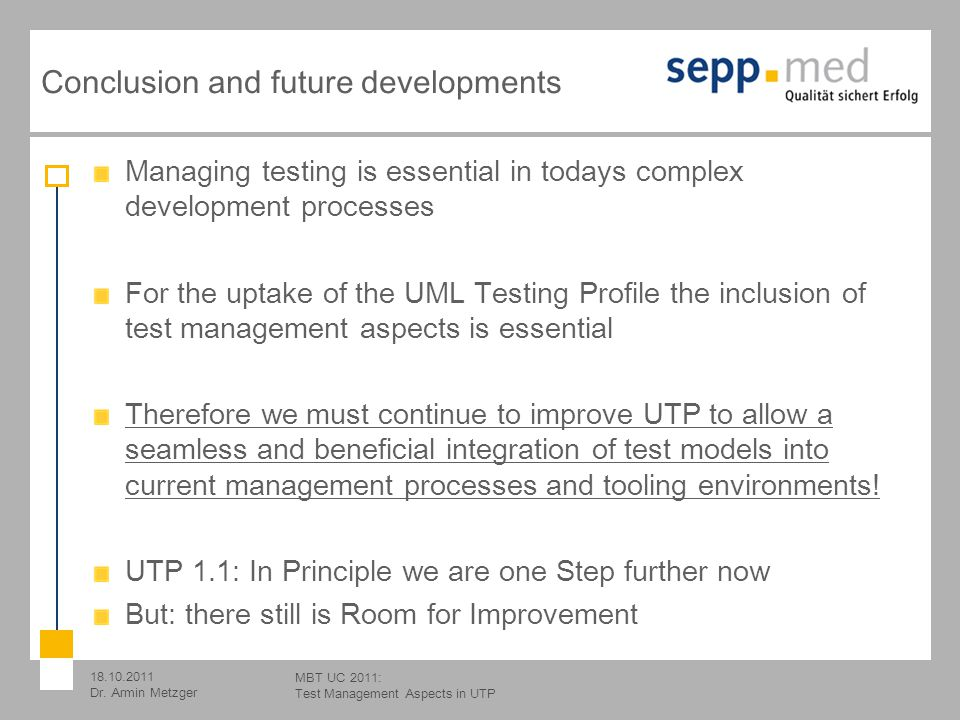 18.10.2011 Dr. Armin Metzger MBT UC 2011: Test Management Aspects in UTP Conclusion and future developments Managing testing is essential in todays co