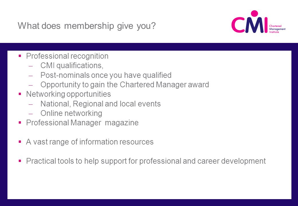 What does membership give you? Professional recognition ̶ CMI qualifications, ̶ Post-nominals once you have qualified ̶ Opportunity to gain the Charte