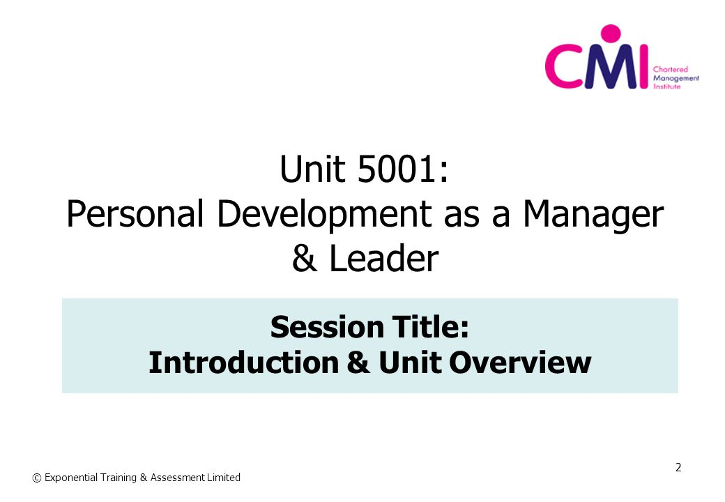 3 Unit Aim: Improving individual management and leadership skills and competences against objectives © Exponential Training & Assessment Limited Unit Learning Outcomes: On completion of this unit, you will be able to: 1.Assess and plan for personal professional development 2.Plan for the resources required for CPD 3.Implement and evaluate the personal development plan 4.Support and promote staff welfare
