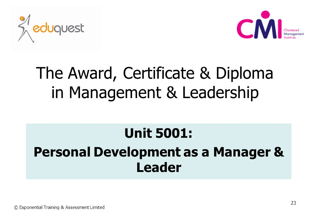 23 The Award, Certificate & Diploma in Management & Leadership Unit 5001: Personal Development as a Manager & Leader © Exponential Training & Assessme
