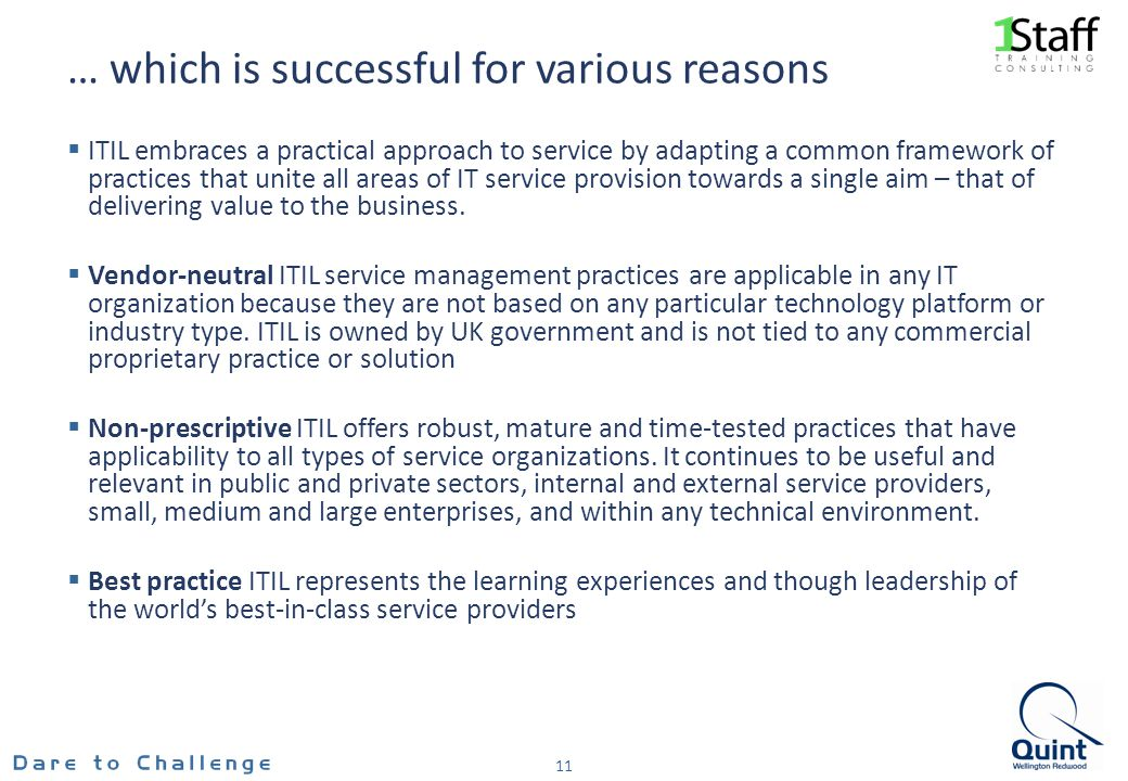 … which is successful for various reasons ITIL embraces a practical approach to service by adapting a common framework of practices that unite all areas of IT service provision towards a single aim – that of delivering value to the business.