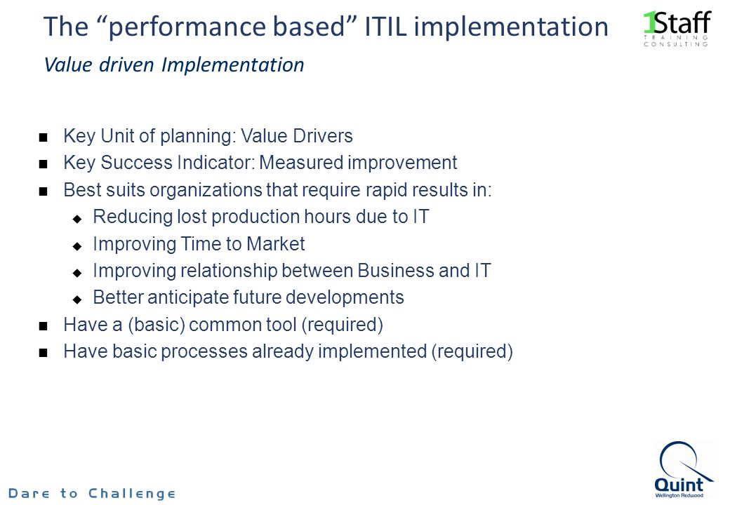 The performance based ITIL implementation Value driven Implementation Key Unit of planning: Value Drivers Key Success Indicator: Measured improvement Best suits organizations that require rapid results in: Reducing lost production hours due to IT Improving Time to Market Improving relationship between Business and IT Better anticipate future developments Have a (basic) common tool (required) Have basic processes already implemented (required)