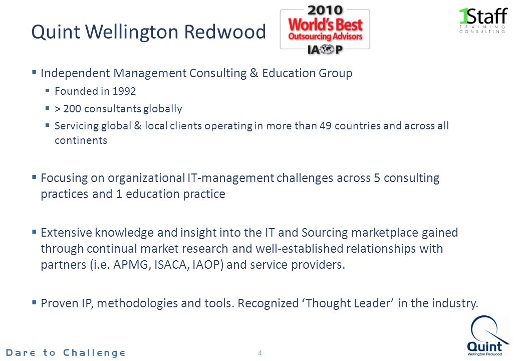 Quint Wellington Redwood Independent Management Consulting & Education Group Founded in 1992 > 200 consultants globally Servicing global & local clients operating in more than 49 countries and across all continents Focusing on organizational IT-management challenges across 5 consulting practices and 1 education practice Extensive knowledge and insight into the IT and Sourcing marketplace gained through continual market research and well-established relationships with partners (i.e.