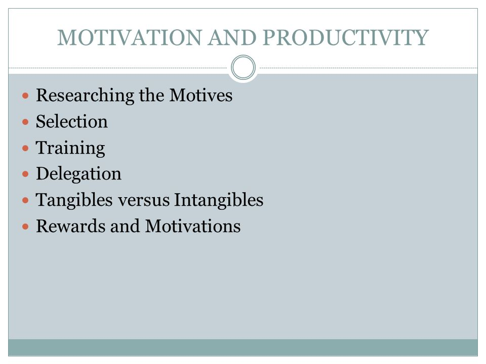 MOTIVATION AND PRODUCTIVITY Researching the Motives Selection Training Delegation Tangibles versus Intangibles Rewards and Motivations