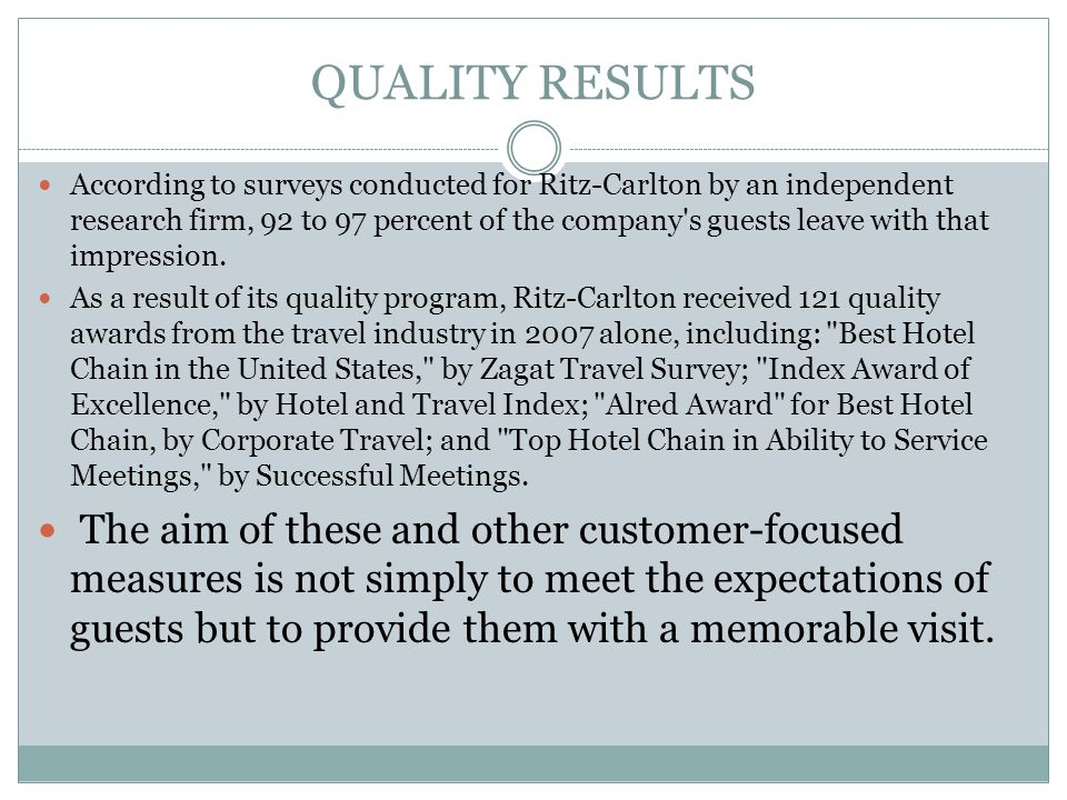 QUALITY RESULTS According to surveys conducted for Ritz-Carlton by an independent research firm, 92 to 97 percent of the company's guests leave with t