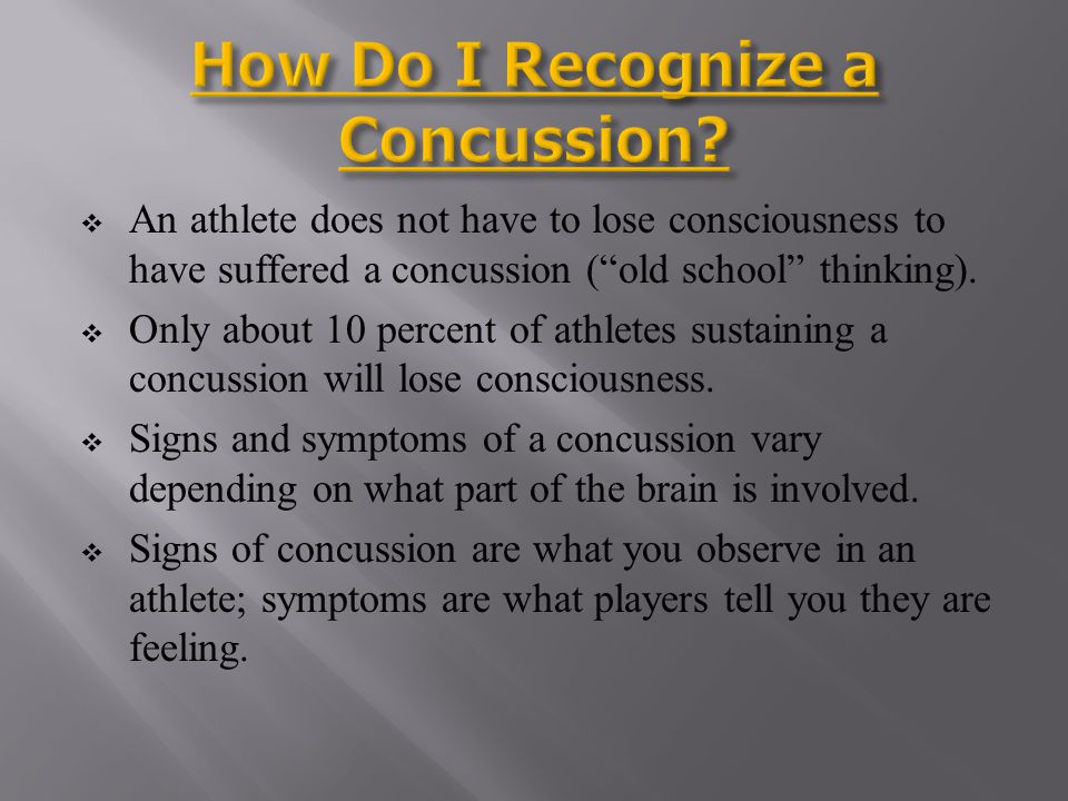 Signs of concussion may include: Appears dazed or confused Acts confused about assignments Forgets plays Is unsure of game, score, or opponent Moves clumsily Answers questions slowly Shows mood, behavior or personality changes Cant recall events prior to hit Cant recall events after hit
