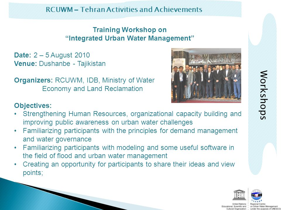 RCUWM – Tehran Activities and Achievements Training Workshop on Integrated Urban Water Management Date: 2 – 5 August 2010 Venue: Dushanbe - Tajikistan Organizers: RCUWM, IDB, Ministry of Water Economy and Land Reclamation Objectives: Strengthening Human Resources, organizational capacity building and improving public awareness on urban water challenges Familiarizing participants with the principles for demand management and water governance Familiarizing participants with modeling and some useful software in the field of flood and urban water management Creating an opportunity for participants to share their ideas and view points; Workshops