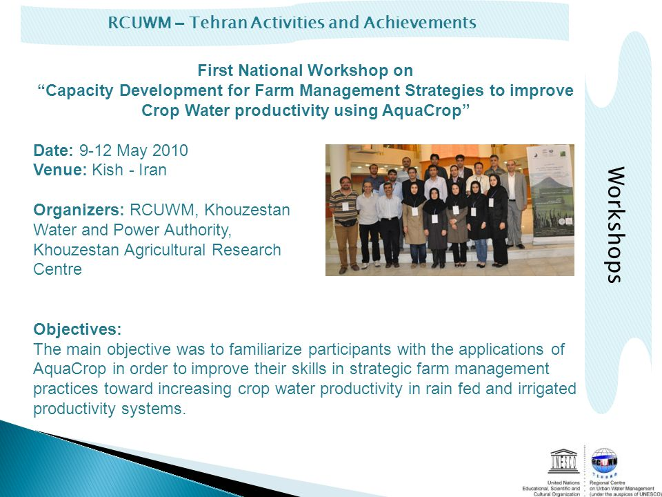 RCUWM – Tehran Activities and Achievements First National Workshop onCapacity Development for Farm Management Strategies to improve Crop Water productivity using AquaCrop Date: 9-12 May 2010 Venue: Kish - Iran Organizers: RCUWM, Khouzestan Water and Power Authority, Khouzestan Agricultural Research Centre Objectives: The main objective was to familiarize participants with the applications of AquaCrop in order to improve their skills in strategic farm management practices toward increasing crop water productivity in rain fed and irrigated productivity systems.