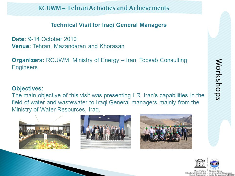 RCUWM – Tehran Activities and Achievements Technical Visit for Iraqi General Managers Date: 9-14 October 2010 Venue: Tehran, Mazandaran and Khorasan Organizers: RCUWM, Ministry of Energy – Iran, Toosab Consulting Engineers Objectives: The main objective of this visit was presenting I.R.