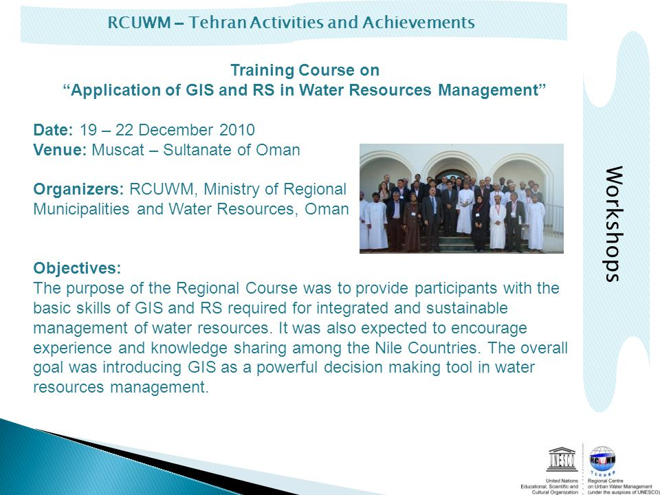 RCUWM – Tehran Activities and Achievements Training Course on Application of GIS and RS in Water Resources Management Date: 19 – 22 December 2010 Venue: Muscat – Sultanate of Oman Organizers: RCUWM, Ministry of Regional Municipalities and Water Resources, Oman Objectives: The purpose of the Regional Course was to provide participants with the basic skills of GIS and RS required for integrated and sustainable management of water resources.