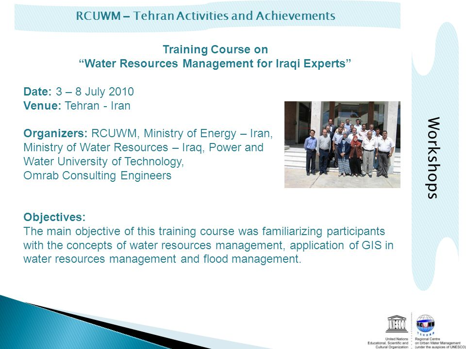 RCUWM – Tehran Activities and Achievements Training Course on Water Resources Management for Iraqi Experts Date: 3 – 8 July 2010 Venue: Tehran - Iran Organizers: RCUWM, Ministry of Energy – Iran, Ministry of Water Resources – Iraq, Power and Water University of Technology, Omrab Consulting Engineers Objectives: The main objective of this training course was familiarizing participants with the concepts of water resources management, application of GIS in water resources management and flood management.