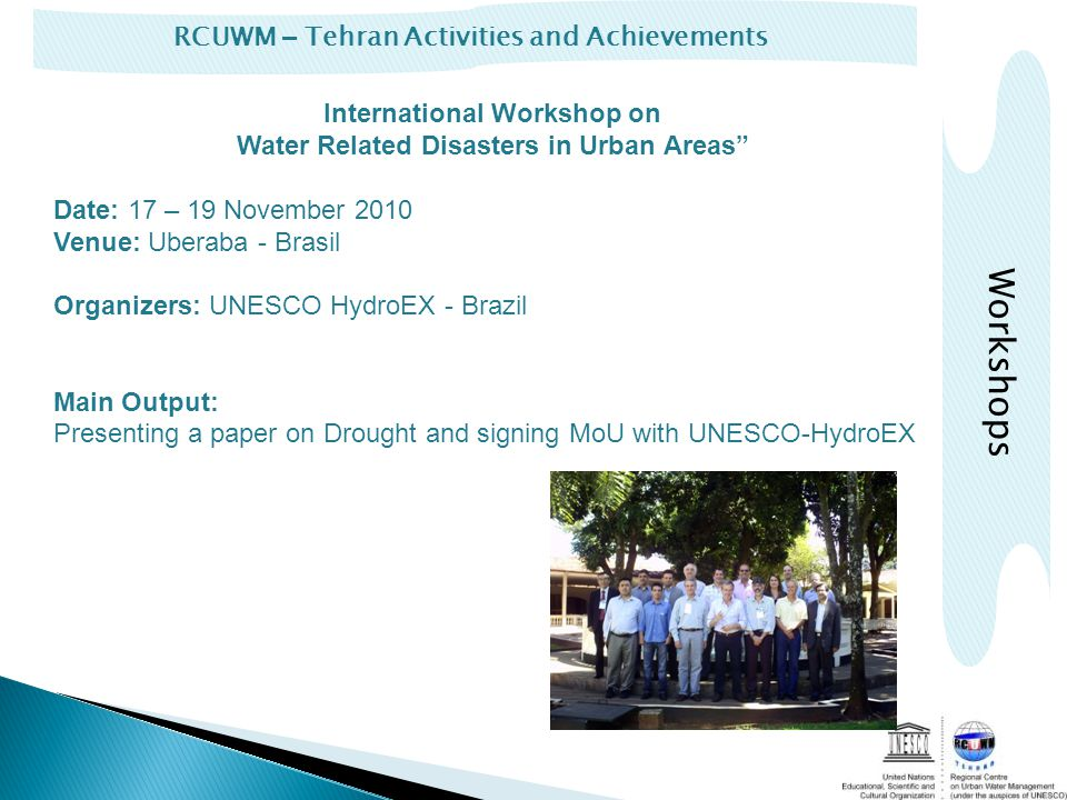 RCUWM – Tehran Activities and Achievements International Workshop on Water Related Disasters in Urban Areas Date: 17 – 19 November 2010 Venue: Uberaba - Brasil Organizers: UNESCO HydroEX - Brazil Main Output: Presenting a paper on Drought and signing MoU with UNESCO-HydroEX Workshops
