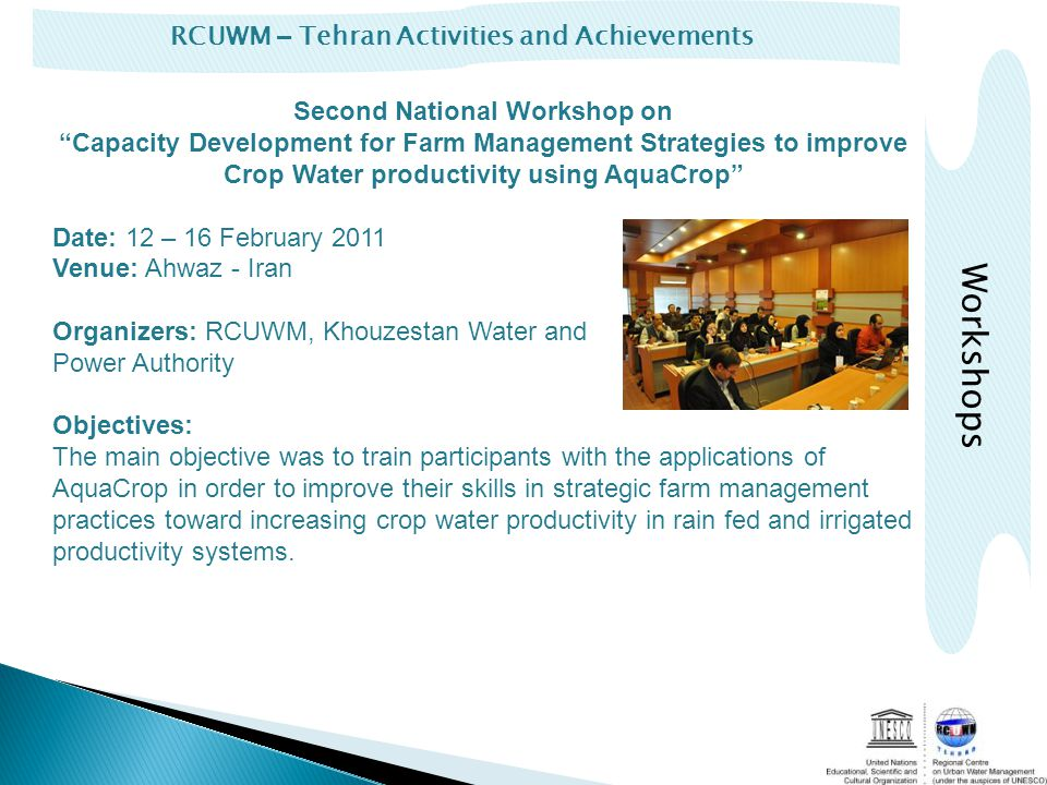 RCUWM – Tehran Activities and Achievements Second National Workshop onCapacity Development for Farm Management Strategies to improve Crop Water productivity using AquaCrop Date: 12 – 16 February 2011 Venue: Ahwaz - Iran Organizers: RCUWM, Khouzestan Water and Power Authority Objectives: The main objective was to train participants with the applications of AquaCrop in order to improve their skills in strategic farm management practices toward increasing crop water productivity in rain fed and irrigated productivity systems.
