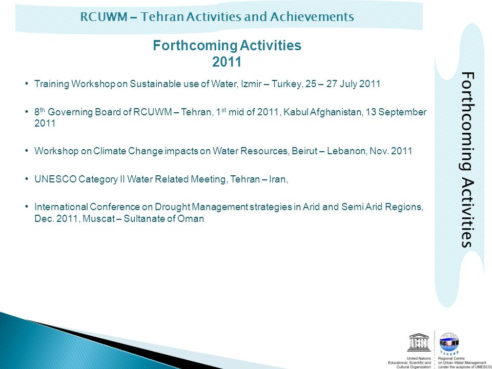 RCUWM – Tehran Activities and Achievements Forthcoming Activities Forthcoming Activities 2011 Training Workshop on Sustainable use of Water, Izmir – Turkey, 25 – 27 July 2011 8 th Governing Board of RCUWM – Tehran, 1 st mid of 2011, Kabul Afghanistan, 13 September 2011 Workshop on Climate Change impacts on Water Resources, Beirut – Lebanon, Nov.