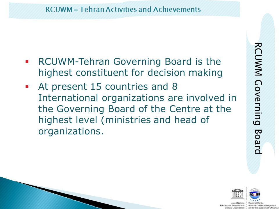 RCUWM – Tehran Activities and Achievements RCUWM-Tehran Governing Board is the highest constituent for decision making At present 15 countries and 8 International organizations are involved in the Governing Board of the Centre at the highest level (ministries and head of organizations.