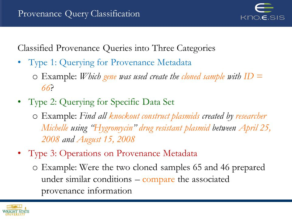 Provenance Query Operators Four Query Operators – based on Query Classification provenance () – Closure operation, returns the complete set of provenance metadata for input data entity provenance_context() - Given set of constraints defined on provenance, retrieves datasets that satisfy constraints provenance_compare () - adapt the RDF graph equivalence definition provenance_merge () - Two sets of provenance information are combined using the RDF graph merge