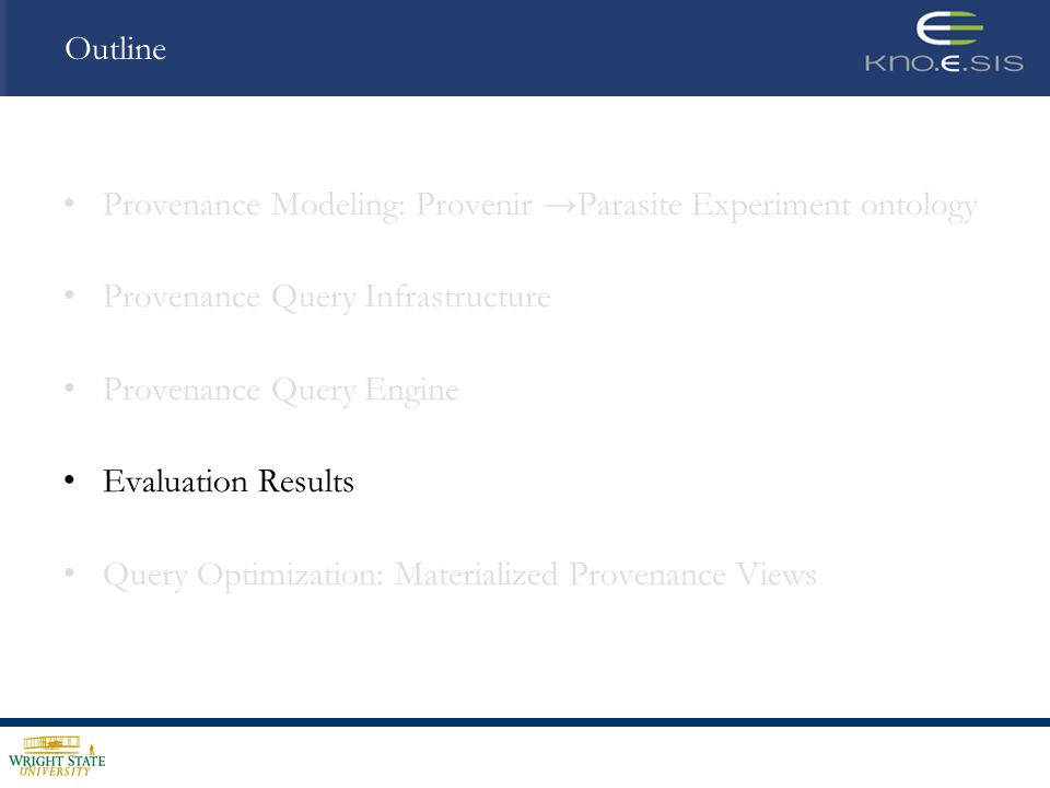 Outline Provenance Modeling: Provenir Parasite Experiment ontology Provenance Query Infrastructure Provenance Query Engine Evaluation Results Query Optimization: Materialized Provenance Views