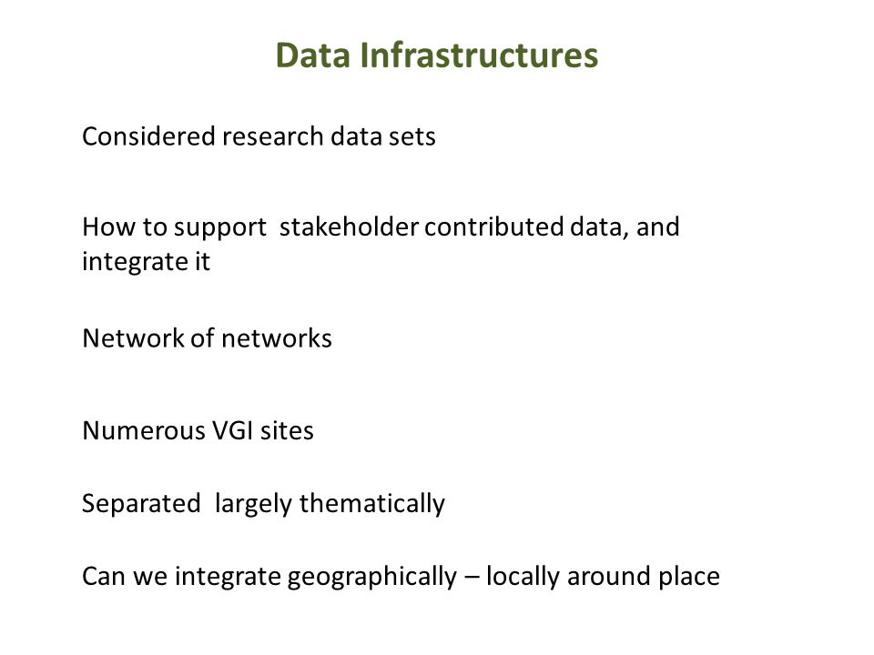 Data Infrastructures Considered research data sets How to support stakeholder contributed data, and integrate it Network of networks Can we integrate geographically – locally around place Separated largely thematically Numerous VGI sites