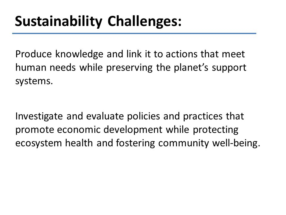 Sustainability Challenges: Produce knowledge and link it to actions that meet human needs while preserving the planets support systems. Investigate an