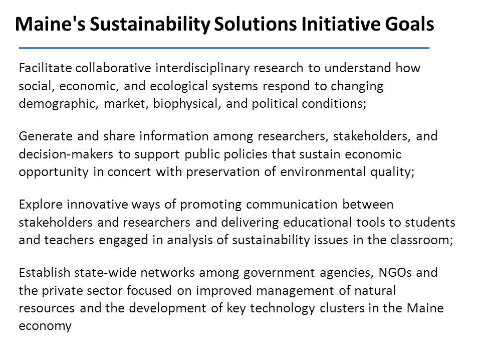 Maine's Sustainability Solutions Initiative Goals Facilitate collaborative interdisciplinary research to understand how social, economic, and ecologic