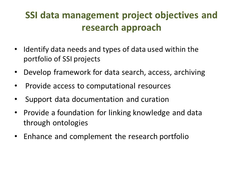 SSI data management project objectives and research approach Identify data needs and types of data used within the portfolio of SSI projects Develop f