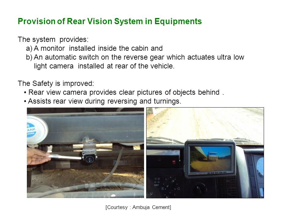 Provision of Rear Vision System in Equipments The system provides: a) A monitor installed inside the cabin and b) An automatic switch on the reverse gear which actuates ultra low light camera installed at rear of the vehicle.