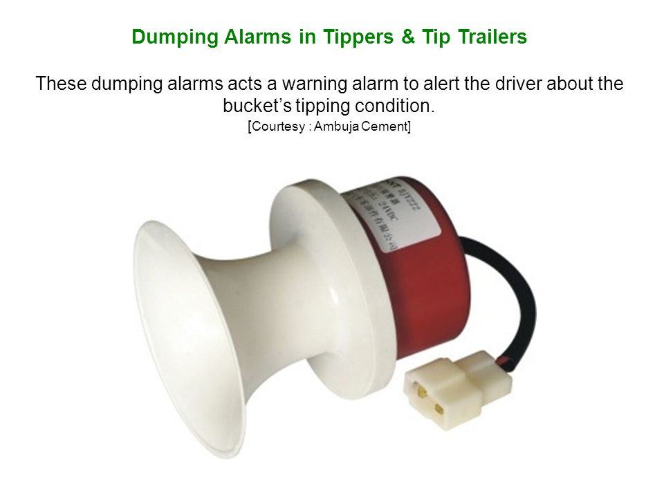 Dumping Alarms in Tippers & Tip Trailers These dumping alarms acts a warning alarm to alert the driver about the buckets tipping condition.