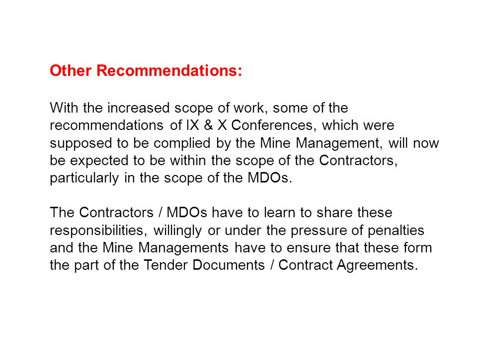 Other Recommendations: With the increased scope of work, some of the recommendations of IX & X Conferences, which were supposed to be complied by the Mine Management, will now be expected to be within the scope of the Contractors, particularly in the scope of the MDOs.