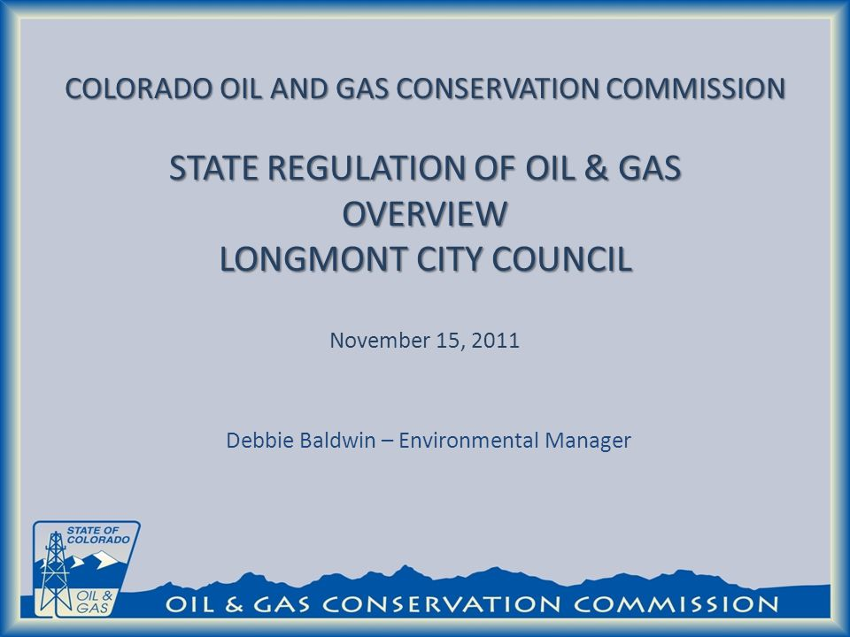 COLORADO OIL AND GAS CONSERVATION COMMISSION STATE REGULATION OF OIL & GAS OVERVIEW LONGMONT CITY COUNCIL COLORADO OIL AND GAS CONSERVATION COMMISSION STATE REGULATION OF OIL & GAS OVERVIEW LONGMONT CITY COUNCIL November 15, 2011 Debbie Baldwin – Environmental Manager