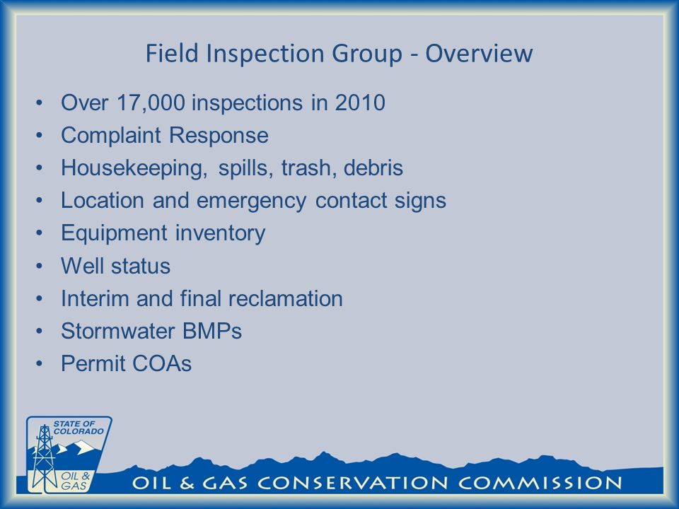 Field Inspection Group - Overview Over 17,000 inspections in 2010 Complaint Response Housekeeping, spills, trash, debris Location and emergency contact signs Equipment inventory Well status Interim and final reclamation Stormwater BMPs Permit COAs