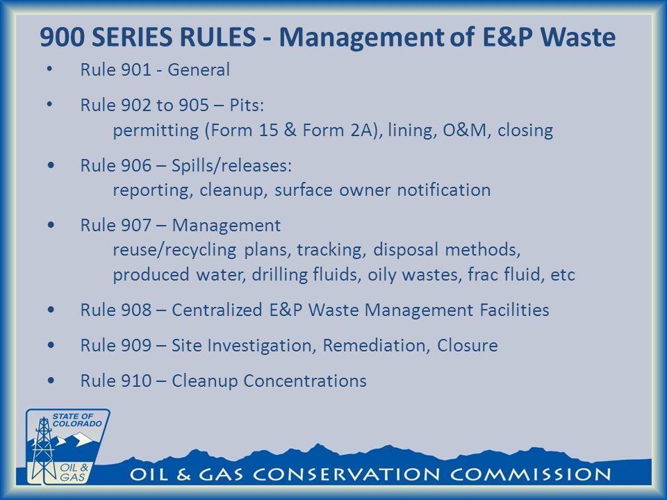 900 SERIES RULES - Management of E&P Waste Rule 901 - General Rule 902 to 905 – Pits: permitting (Form 15 & Form 2A), lining, O&M, closing Rule 906 – Spills/releases: reporting, cleanup, surface owner notification Rule 907 – Management reuse/recycling plans, tracking, disposal methods, produced water, drilling fluids, oily wastes, frac fluid, etc Rule 908 – Centralized E&P Waste Management Facilities Rule 909 – Site Investigation, Remediation, Closure Rule 910 – Cleanup Concentrations