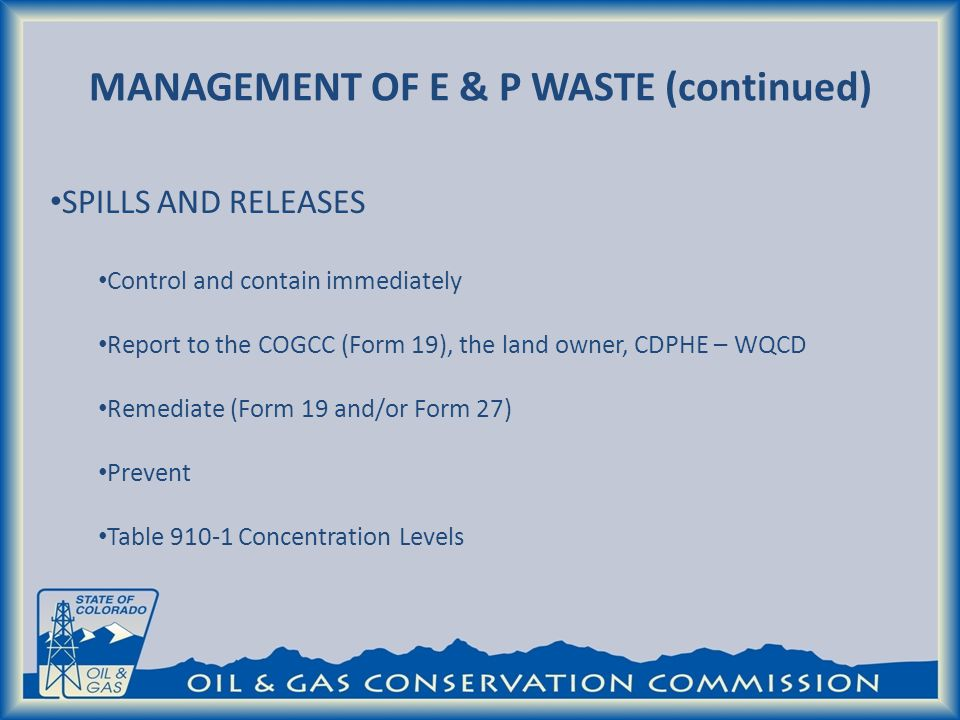 MANAGEMENT OF E & P WASTE (continued) SPILLS AND RELEASES Control and contain immediately Report to the COGCC (Form 19), the land owner, CDPHE – WQCD Remediate (Form 19 and/or Form 27) Prevent Table 910-1 Concentration Levels