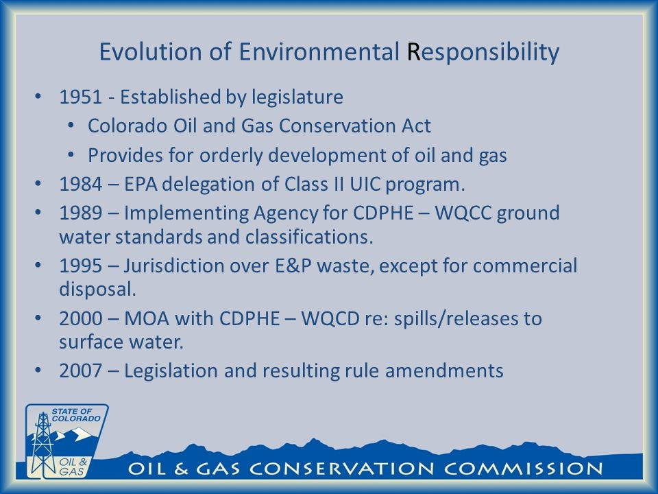 Evolution of Environmental Responsibility 1951 - Established by legislature Colorado Oil and Gas Conservation Act Provides for orderly development of oil and gas 1984 – EPA delegation of Class II UIC program.