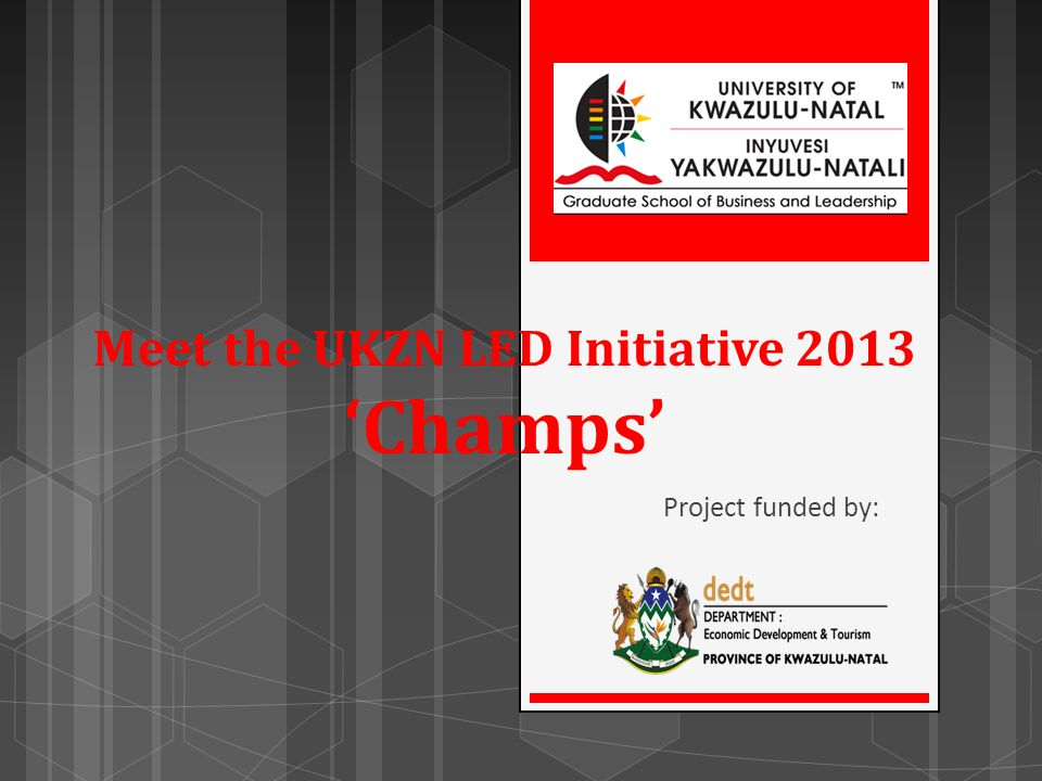 Meet the UKZN LED Initiative 2013 Champs Project funded by: