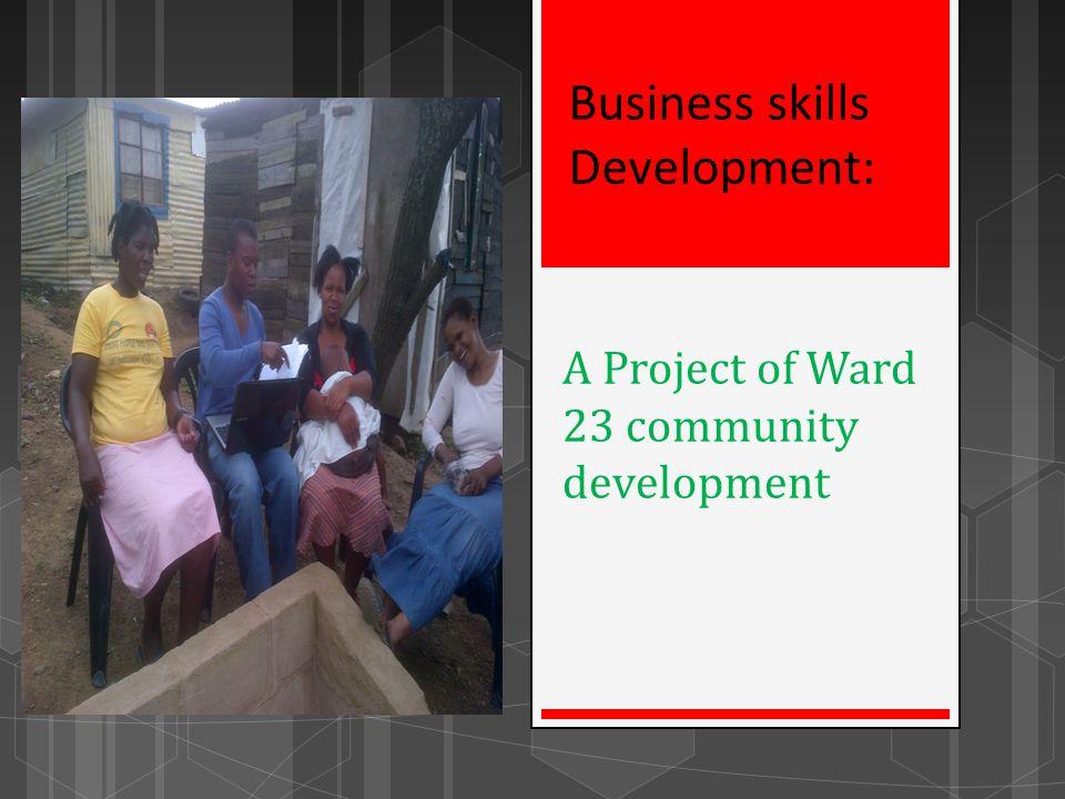 A Project of Ward 23 community development Business skills Development: