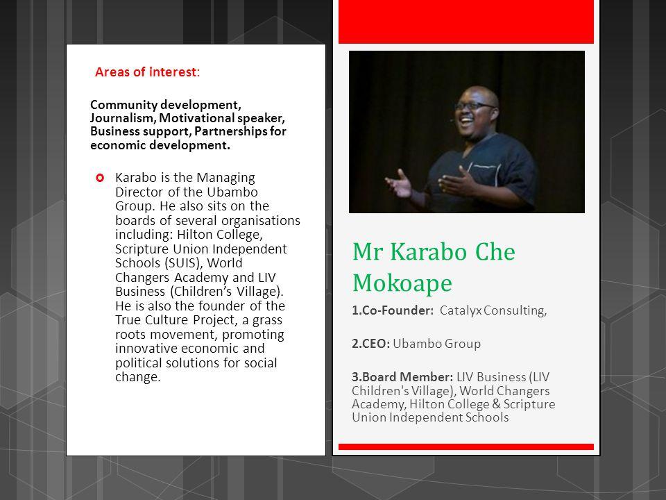Areas of interest: Community development, Journalism, Motivational speaker, Business support, Partnerships for economic development. Karabo is the Man