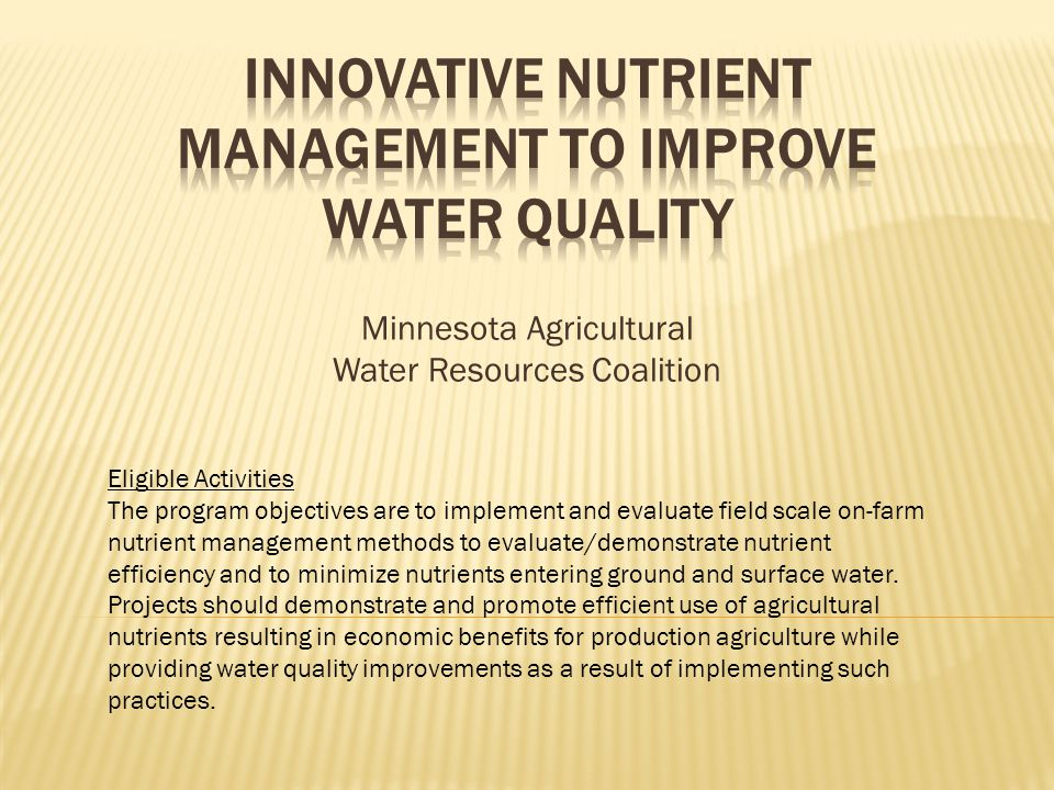 Minnesota Agricultural Water Resources Coalition Eligible Activities The program objectives are to implement and evaluate field scale on-farm nutrient