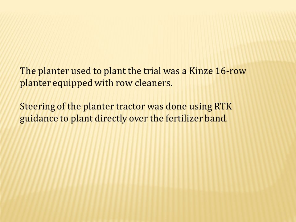 The planter used to plant the trial was a Kinze 16-row planter equipped with row cleaners.