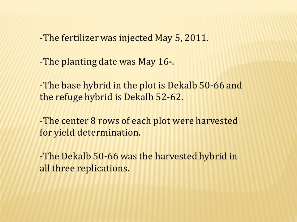-The fertilizer was injected May 5, 2011. -The planting date was May 16 th. -The base hybrid in the plot is Dekalb 50-66 and the refuge hybrid is Deka