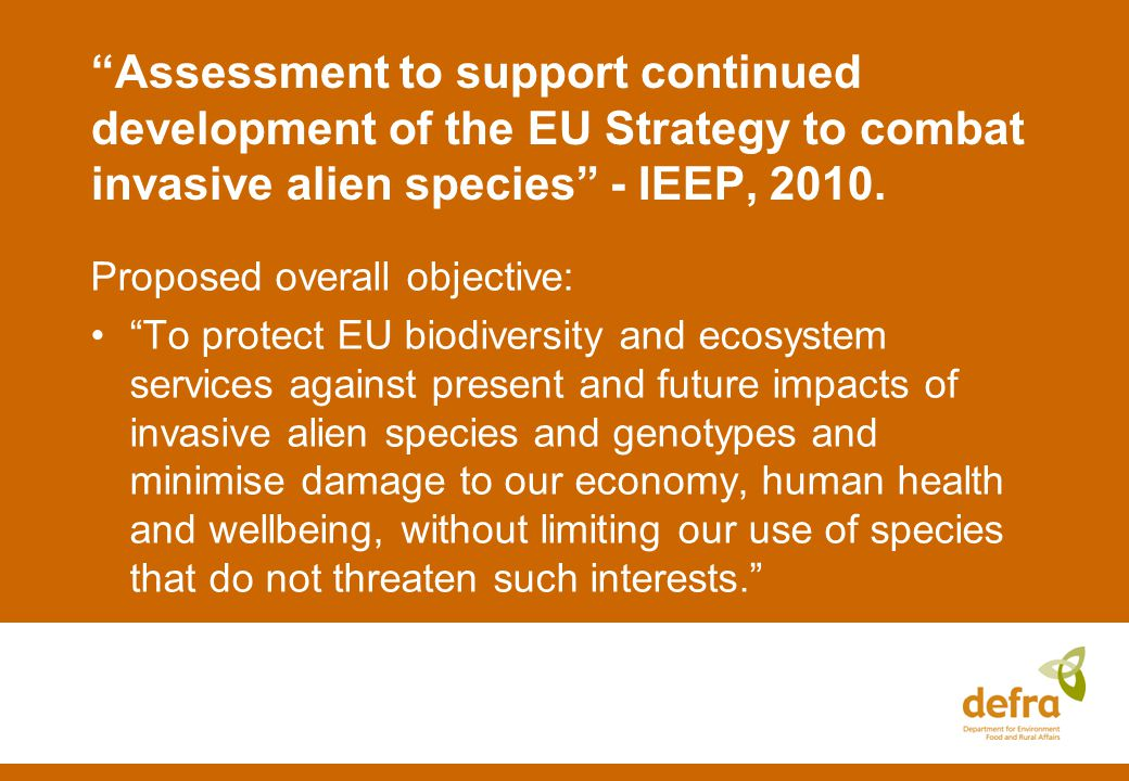 IEEP report – key Strategy components: 1.Prevention of intentional introductions [Trade] 2.Prevention of unintentional introductions [Pathways] 3.Early warning & rapid response [EWRR] 4.Management of established IAS 5.Ecological restoration 6.Incentives: responsibilities and financing 7.Cross-cutting: awareness, national strategies, research etc