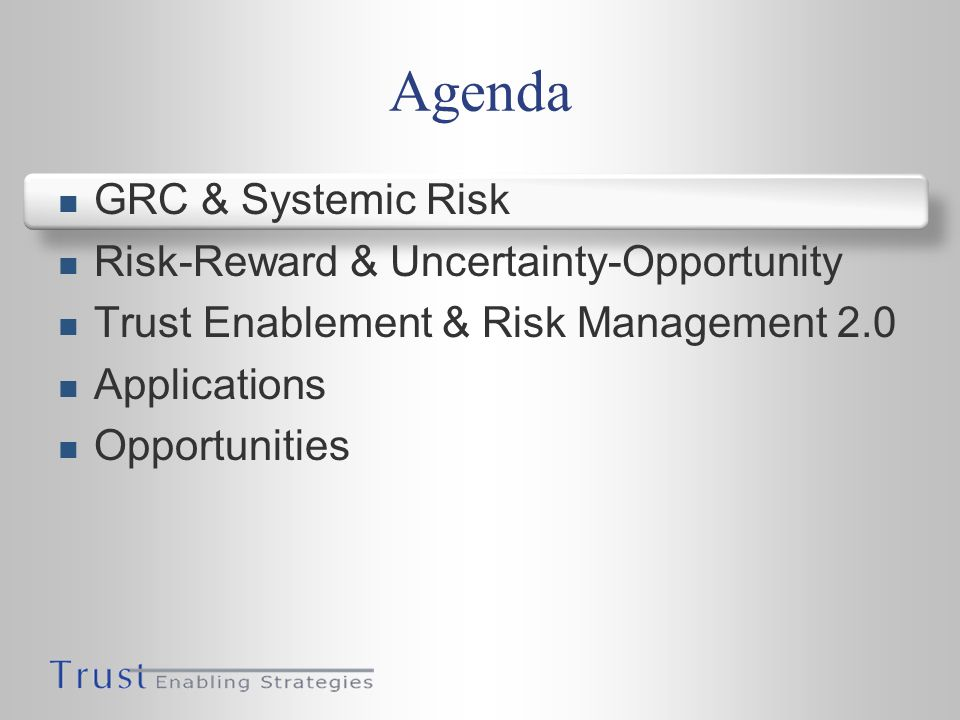 Agenda GRC & Systemic Risk Risk-Reward & Uncertainty-Opportunity Trust Enablement & Risk Management 2.0 Applications Opportunities