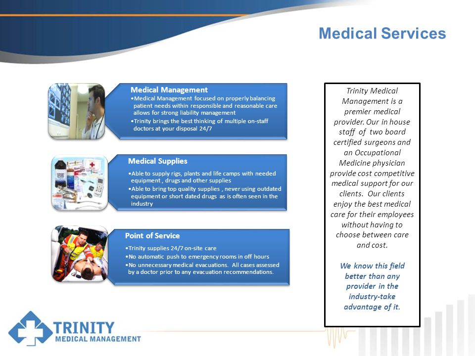 Medical Services Medical Management Medical Management focused on properly balancing patient needs within responsible and reasonable care allows for strong liability management Trinity brings the best thinking of multiple on-staff doctors at your disposal 24/7 Medical Supplies Able to supply rigs, plants and life camps with needed equipment, drugs and other supplies Able to bring top quality supplies, never using outdated equipment or short dated drugs as is often seen in the industry Point of Service Trinity supplies 24/7 on-site care No automatic push to emergency rooms in off hours No unnecessary medical evacuations.